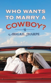 Who Wants to Marry a Cowboy? ebook by Abigail Sharpe