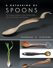 A Gathering of Spoons: The Design Gallery of the World's Most Stunning Wooden Art Spoons ebook by Stevens, Norman D.
