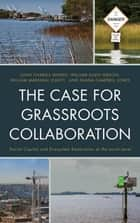 The Case for Grassroots Collaboration - Social Capital and Ecosystem Restoration at the Local Level ebook by William Marshall Leavitt, William Allen Gibson, Shana Campbell Jones,...
