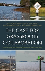 The Case for Grassroots Collaboration - Social Capital and Ecosystem Restoration at the Local Level ebook by John Charles Morris,William Allen Gibson,William Marshall Leavitt,Shana Campbell Jones