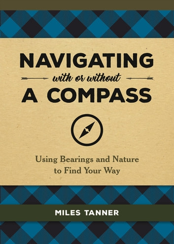 Navigating With or Without a Compass - Using Bearings and Nature to Find Your Way ebook by Miles Tanner