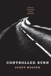 Controlled Burn - Stories of Prison, Crime, and Men ebook by Scott Wolven