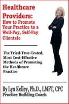 Healthcare Providers: How to Promote Your Practice to a Well-Pay, Self-Pay Clientele ebook by Lyn Kelley