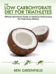 The Low Carbohydrate Diet Guide For Triathletes: Official Nutritional Guide to Optimum Performance for Endurance Athletes ebook by Ben Greenfield