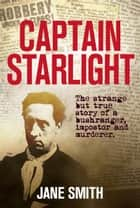 Captain Starlight - The Strange but True Story of a Bushranger, Imposter and Murderer ebook by Jane Smith