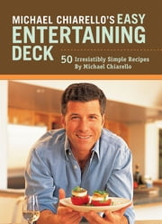 Michael Chiarello's Easy Entertaining Deck - 50 Irresistibly Simple Recipes ebook by Michael Chiarello