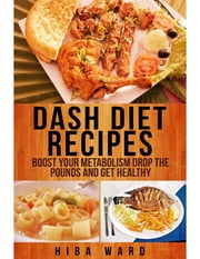 Dash Diet Recipes: Boost Your Metabolism Drop the Pounds and Get Healthy ebook by Hiba Ward