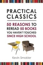 Practical Classics - 50 Reasons to Reread 50 Books You Haven't Touched Since High School ebook by Kevin Smokler