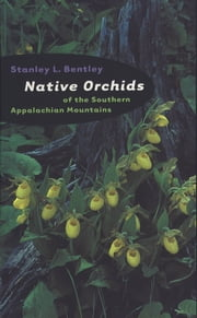 Native Orchids of the Southern Appalachian Mountains ebook by Stanley L. Bentley