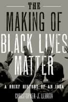 The Making of Black Lives Matter - A Brief History of an Idea ebook by Christopher J. Lebron