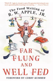 Far Flung and Well Fed - The Food Writing of R.W. Apple, Jr. ebook by R. W. Apple,Corby Kummer