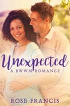 Unexpected - A BWWM Romance ebook by Rose Francis