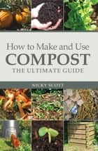 How to Make and Use Compost - The Ultimate Guide ebook by Nicky Scott