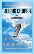 Seven Spiritual Laws of Superheroes - Harnessing Our Power to Change the World ebook by Dr Deepak Chopra