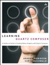 Learning Quartz Composer - A Hands-On Guide to Creating Motion Graphics with Quartz Composer ebook by Graham Robinson,Surya Buchwald