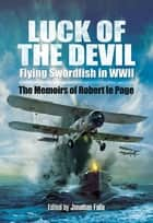 Luck of the Devil - Flying Swordfish in WWII: The Memoirs of Robert le Page ebook by Robert le Page