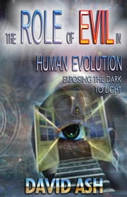 The Role of Evil in Human Evolution - Exposing the Dark to Light ebook by David A Ash