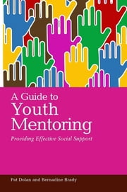 A Guide to Youth Mentoring - Providing Effective Social Support ebook by Pat Dolan,Bernadine Brady