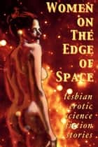 Women on the Edge of Space - Lesbian Erotic Science Fiction Stories ebook by