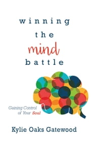 Winning the Mind Battle - Gaining Control of Your Soul ebook by Oaks Gatewood, Kylie