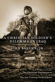 A Christian Soldier's Dilemma in Iraq - The Christian Entrepreneur and The 21st Century Trial of Jesus ebook by John Bakuhn, Jr.