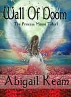 Wall of Doom (The Princess Maura Tales, Book 1: An Epic Fantasy Series) ebook by Abigail Keam