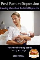 Post Partum Depression: Knowing More about Postnatal Depression ebook by Dueep Jyot Singh