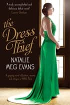 The Dress Thief - A gripping novel of fashion, secrets and intrigue in 1930's Paris ebook by Natalie Meg Evans