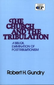 Church and the Tribulation: A Biblical Examination of Posttribulationism - A Biblical Examination of Posttribulationism ebook by Robert H. Gundry
