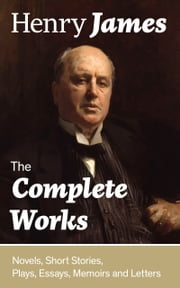 The Complete Works: Novels, Short Stories, Plays, Essays, Memoirs and Letters: The Portrait of a Lady, The Wings of the Dove, The American, The Bostonians, The Ambassadors, What Maisie Knew, Washington Square, Daisy Miller… ebook by Henry  James