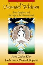 Unbounded Wholeness - Dzogchen, Bon, and the Logic of the Nonconceptual ebook by