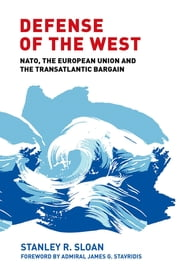 Defense of the West - NATO, the European Union and the Transatlantic Bargain ebook by Stanley Sloan