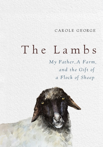 The Lambs - My Father, a Farm, and the Gift of a Flock of Sheep ebook by Carole George