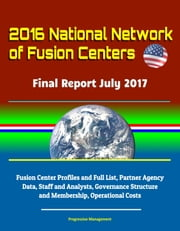 2016 National Network of Fusion Centers: Final Report July 2017 - Fusion Center Profiles and Full List, Partner Agency Data, Staff and Analysts, Governance Structure and Membership, Operational Costs ebook by Progressive Management