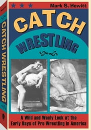 Catch Wrestling - A Wild and Wooly Look at the Early Days of Pro Wrestling in America ebook by Mark S. Hewitt