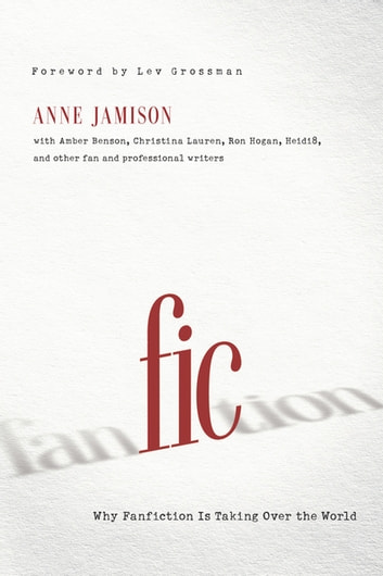 Fic - Why Fanfiction Is Taking Over the World ebook by Anne Jamison