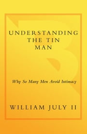 Understanding the Tin Man - Why So Many Men Avoid Intimacy ebook by William July, II