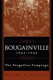 Bougainville, 1943-1945: The Forgotten Campaign ebook by Gailey, Harry A.