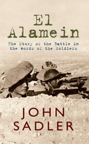 El Alamein - The Story of the Battle in the Words of the Soldiers ebook by John Sadler