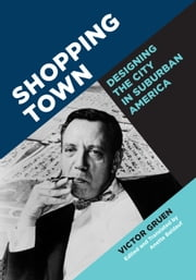 Shopping Town - Designing the City in Suburban America ebook by Victor Gruen, Anette Baldauf