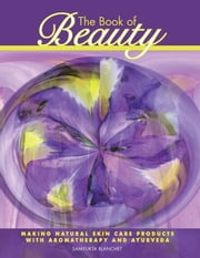 The Book of Beauty - Making Natural Skin Care Products with Aromatherapy and Ayurveda ebook by Samyukta Blanchet