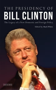 Presidency of Bill Clinton, The - The Legacy of a New Domestic and Foreign Policy ebook by White Mark
