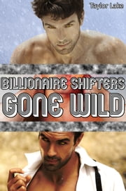 Billionaire Shifters Gone Wild - Shifter Romance Collections, #3 ebook by Taylor Lake