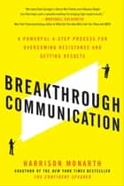 Breakthrough Communication: A Powerful 4-Step Process for Overcoming Resistance and Getting Results ebook by Harrison Monarth