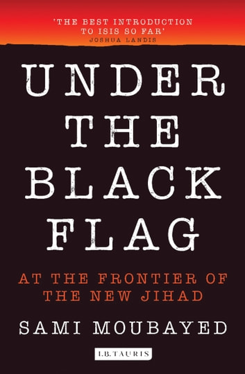 Under the Black Flag - An Exclusive Insight into the Inner Workings of ISIS ebook by Sami Moubayed