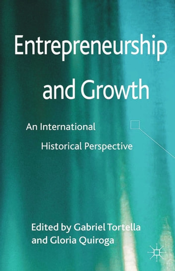 Entrepreneurship and Growth - An International Historical Perspective ebook by Gabriel Tortella,Gloria Quiroga