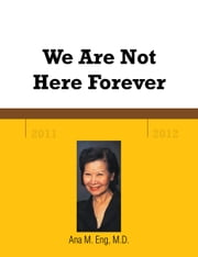 We Are Not Here Forever ebook by Ana M. Eng, M.D.