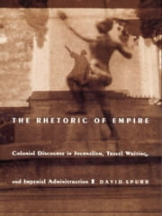 The Rhetoric of Empire - Colonial Discourse in Journalism, Travel Writing, and Imperial Administration ebook by David Spurr