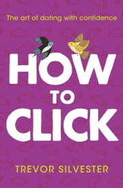 How to Click - How to Date and Find Love With Confidence ebook by Trevor Silvester