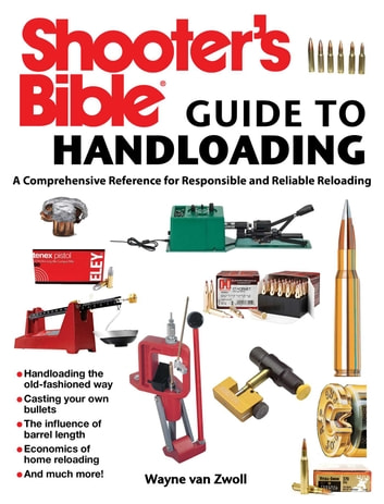 Shooter's Bible Guide to Handloading - A Comprehensive Reference for Responsible and Reliable Reloading ebook by Wayne van Zwoll